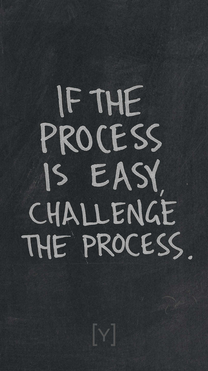 If the process is easy, challenge the process