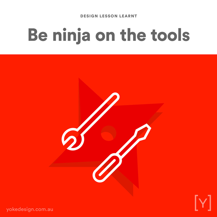 8. Design Lesson Learnt - Be a Ninja on the Tools